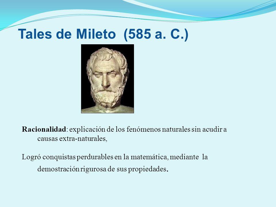 Tales de Mileto (585 a. C.) Racionalidad: explicación de los fenómenos naturales sin acudir a causas extra-naturales,