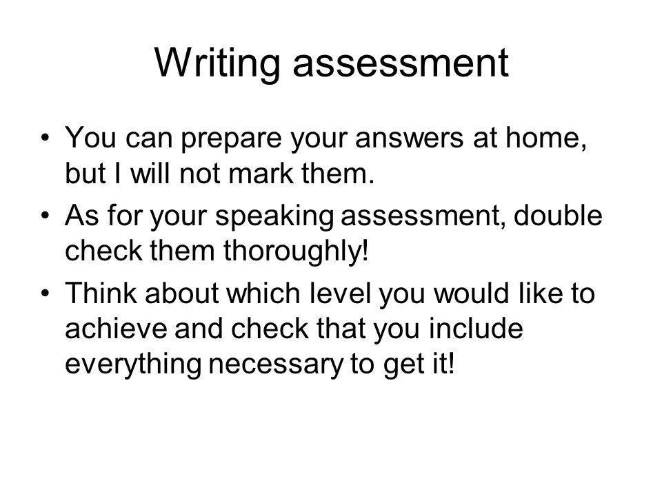 Writing assessmentYou can prepare your answers at home, but I will not mark them. As for your speaking assessment, double check them thoroughly!