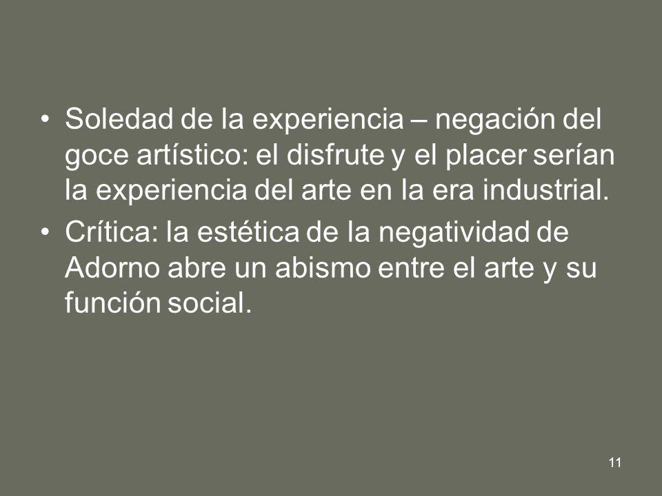 Soledad de la experiencia – negación del goce artístico: el disfrute y el placer serían la experiencia del arte en la era industrial.