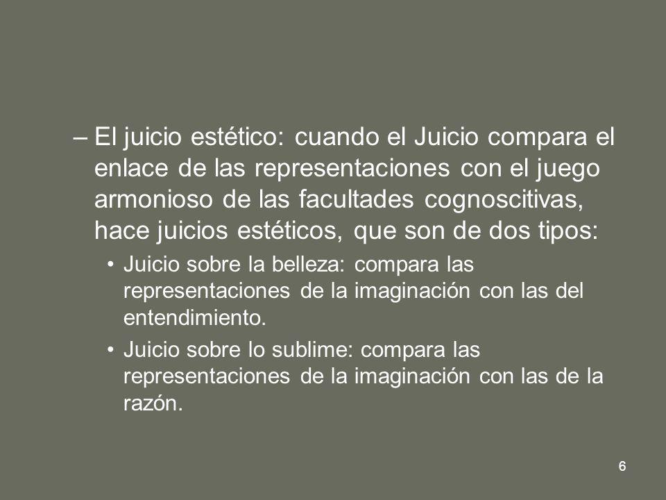 El juicio estético: cuando el Juicio compara el enlace de las representaciones con el juego armonioso de las facultades cognoscitivas, hace juicios estéticos, que son de dos tipos: