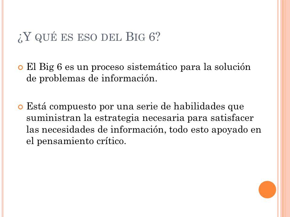 ¿Y qué es eso del Big 6 El Big 6 es un proceso sistemático para la solución de problemas de información.