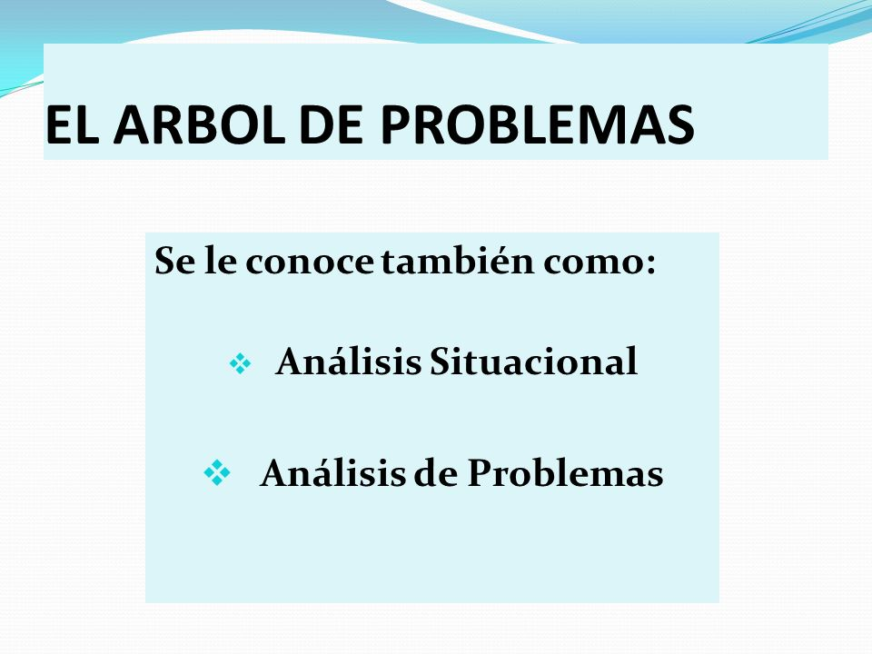 EL ARBOL DE PROBLEMAS Se le conoce también como: Análisis de Problemas