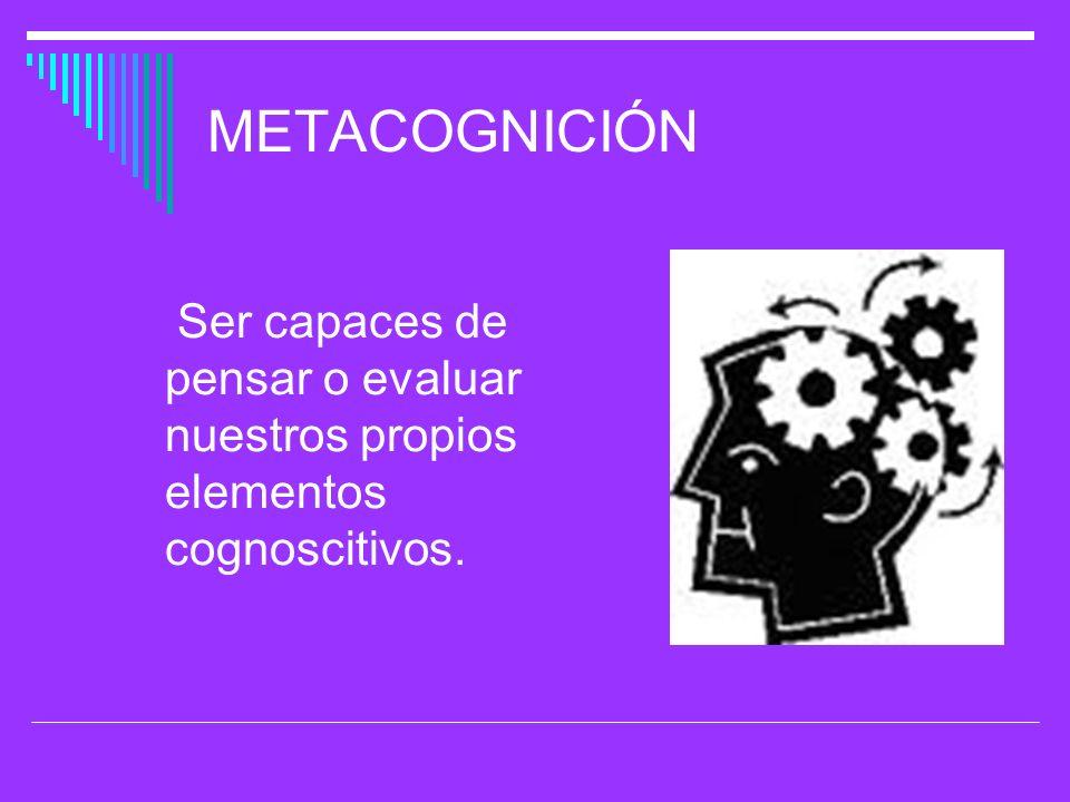METACOGNICIÓN Ser capaces de pensar o evaluar nuestros propios elementos cognoscitivos.