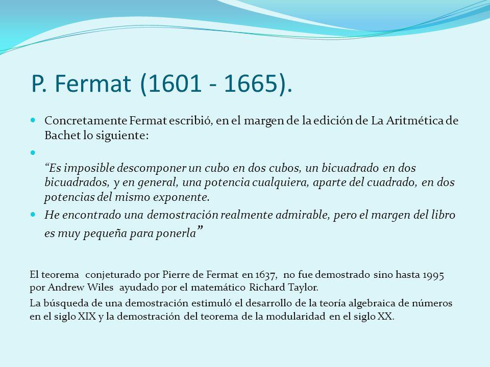P. Fermat (1601 - 1665). Concretamente Fermat escribió, en el margen de la edición de La Aritmética de Bachet lo siguiente: