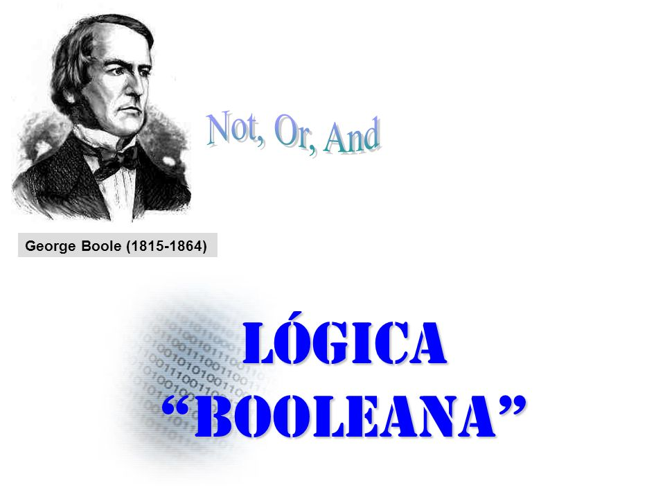 Not, Or, And George Boole (1815-1864) Lógica booleana
