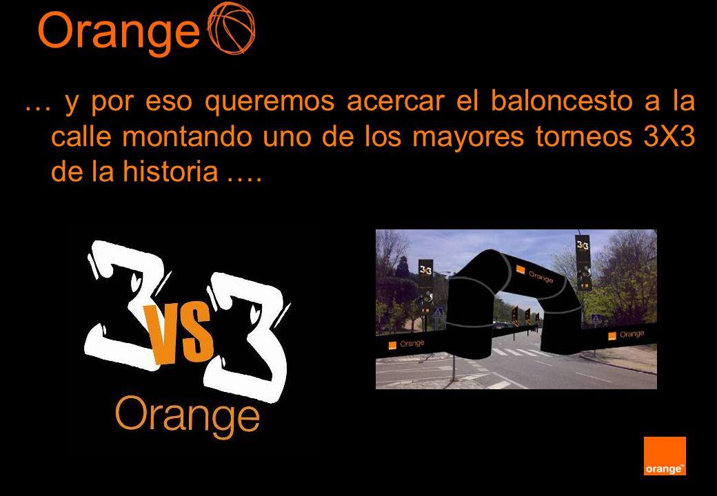 Orange… y por eso queremos acercar el baloncesto a la calle montando uno de los mayores torneos 3X3 de la historia ….