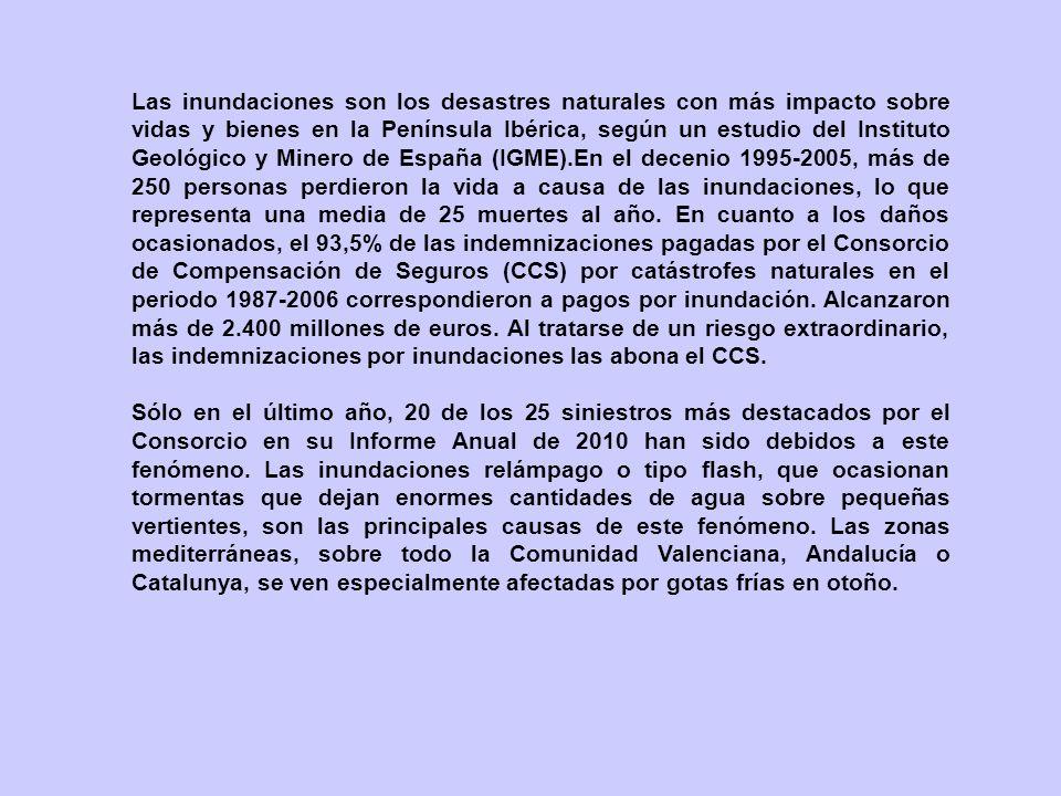 Las inundaciones son los desastres naturales con más impacto sobre vidas y bienes en la Península Ibérica, según un estudio del Instituto Geológico y Minero de España (IGME).En el decenio 1995-2005, más de 250 personas perdieron la vida a causa de las inundaciones, lo que representa una media de 25 muertes al año. En cuanto a los daños ocasionados, el 93,5% de las indemnizaciones pagadas por el Consorcio de Compensación de Seguros (CCS) por catástrofes naturales en el periodo 1987-2006 correspondieron a pagos por inundación. Alcanzaron más de 2.400 millones de euros. Al tratarse de un riesgo extraordinario, las indemnizaciones por inundaciones las abona el CCS.