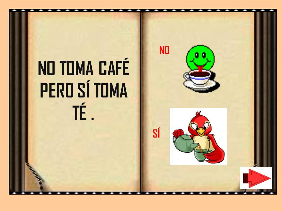 NO TOMA CAFÉ PERO SÍ TOMA TÉ .