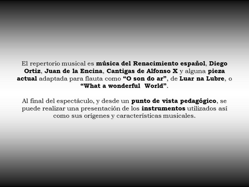 El repertorio musical es música del Renacimiento español, Diego Ortiz, Juan de la Encina, Cantigas de Alfonso X y alguna pieza actual adaptada para flauta como O son do ar , de Luar na Lubre, o What a wonderful World .