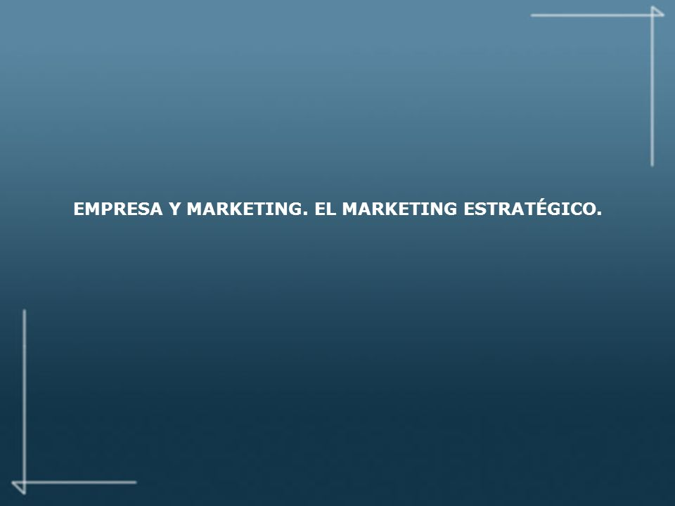 EMPRESA Y MARKETING. EL MARKETING ESTRATÉGICO.