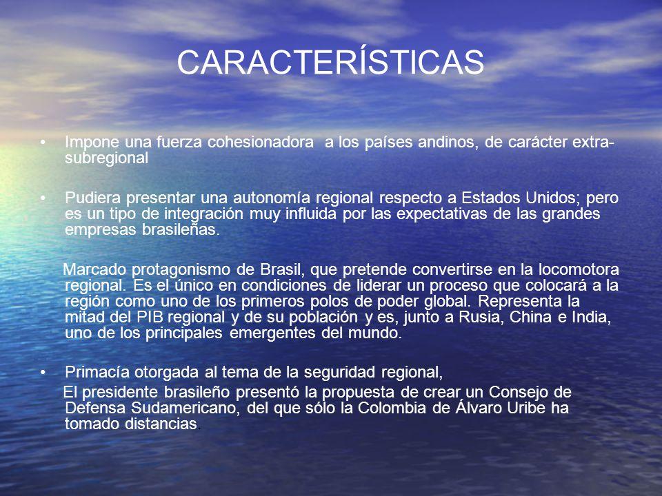 CARACTERÍSTICAS Impone una fuerza cohesionadora a los países andinos, de carácter extra-subregional.