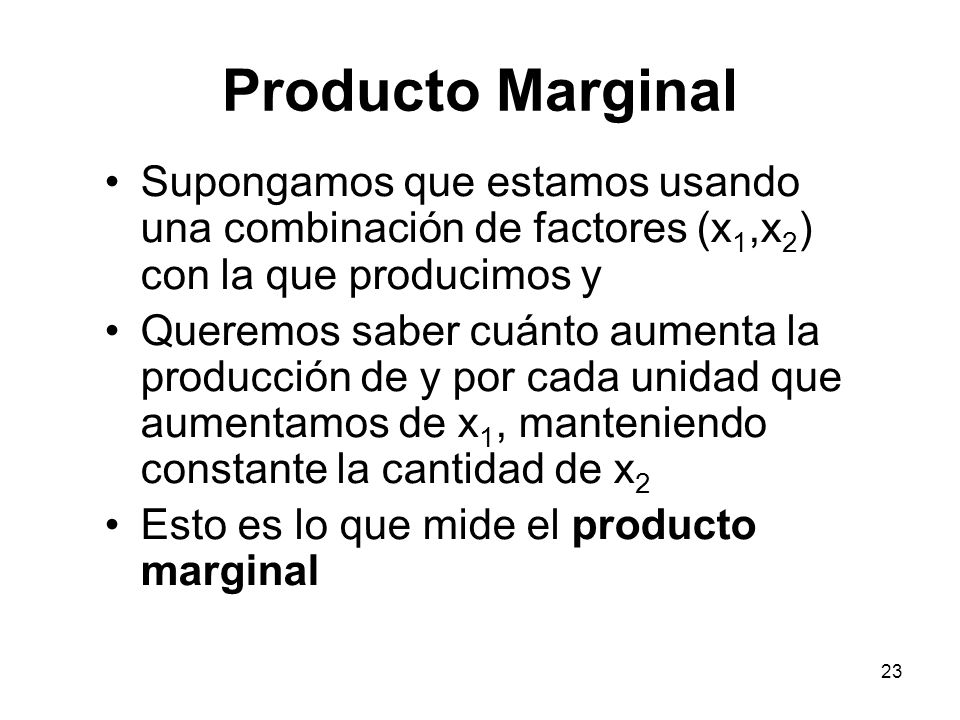 Producto Marginal Supongamos que estamos usando una combinación de factores (x1,x2) con la que producimos y.