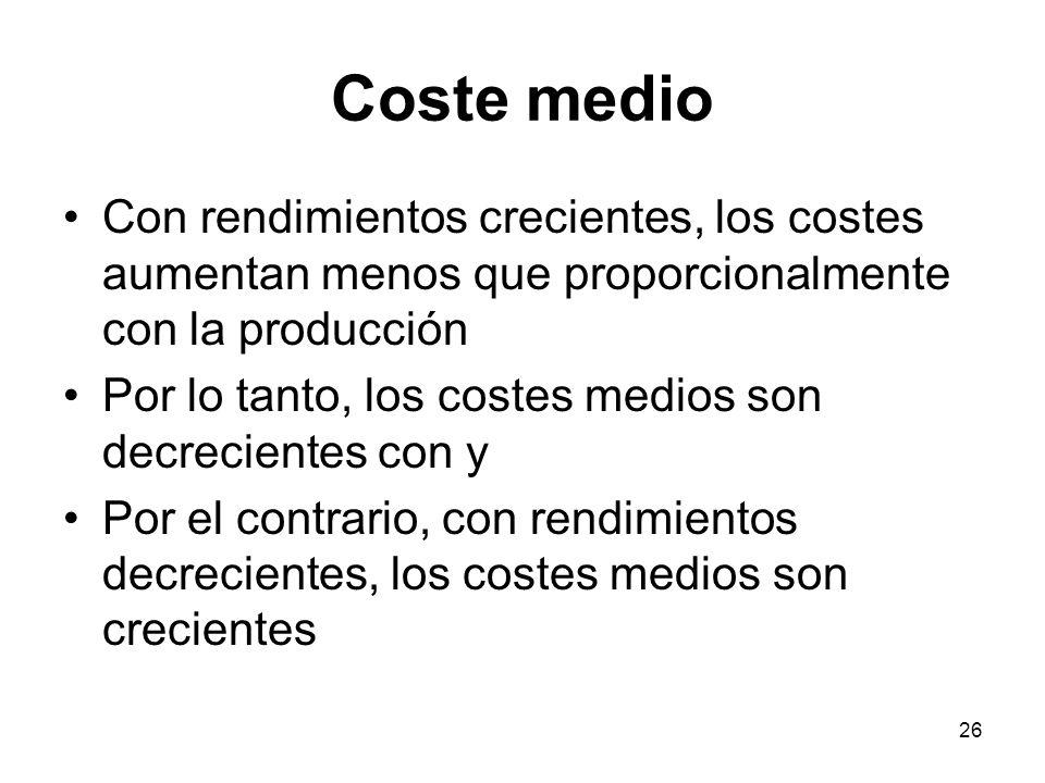 Coste medio Con rendimientos crecientes, los costes aumentan menos que proporcionalmente con la producción.