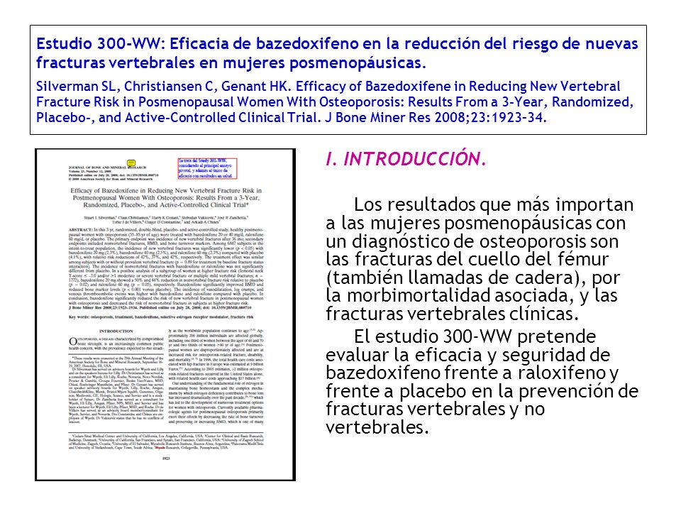 Estudio 300-WW: Eficacia de bazedoxifeno en la reducción del riesgo de nuevas fracturas vertebrales en mujeres posmenopáusicas. Silverman SL, Christiansen C, Genant HK. Efficacy of Bazedoxifene in Reducing New Vertebral Fracture Risk in Posmenopausal Women With Osteoporosis: Results From a 3-Year, Randomized, Placebo-, and Active-Controlled Clinical Trial. J Bone Miner Res 2008;23:1923–34.