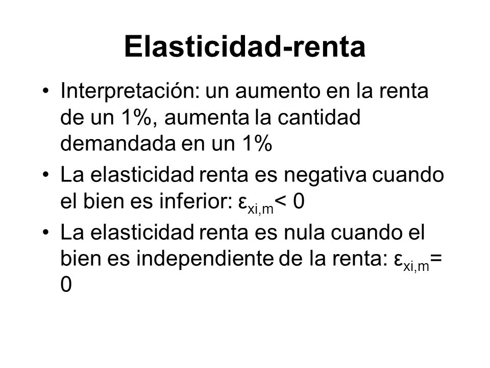 Elasticidad-renta Interpretación: un aumento en la renta de un 1%, aumenta la cantidad demandada en un 1%