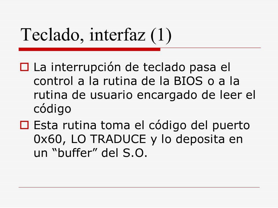 Teclado, interfaz (1) La interrupción de teclado pasa el control a la rutina de la BIOS o a la rutina de usuario encargado de leer el código.