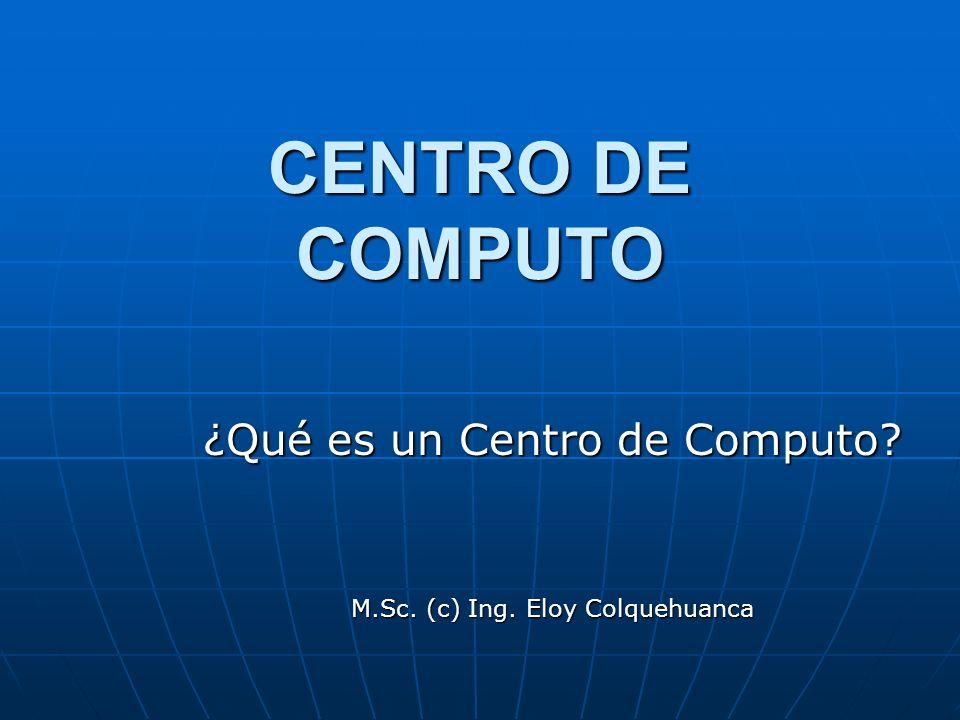 ¿Qué es un Centro de Computo M.Sc. (c) Ing. Eloy Colquehuanca