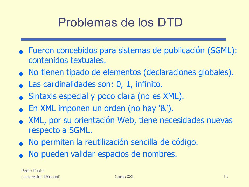 Problemas de los DTD Fueron concebidos para sistemas de publicación (SGML): contenidos textuales.
