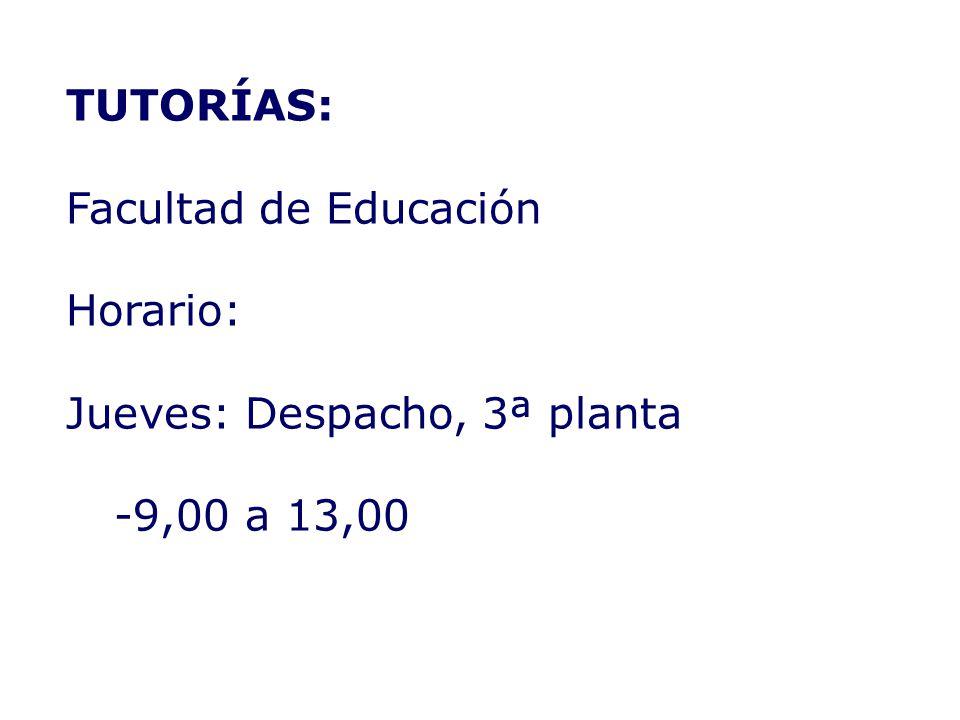 TUTORÍAS: Facultad de Educación Horario: Jueves: Despacho, 3ª planta 9,00 a 13,00
