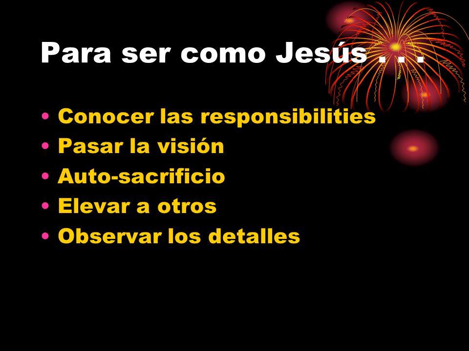 Para ser como Jesús . . . Conocer las responsibilities Pasar la visión