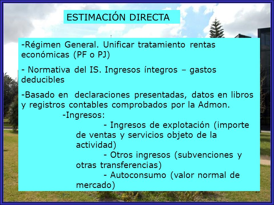 ESTIMACIÓN DIRECTA Régimen General. Unificar tratamiento rentas económicas (PF o PJ) Normativa del IS. Ingresos íntegros – gastos deducibles.