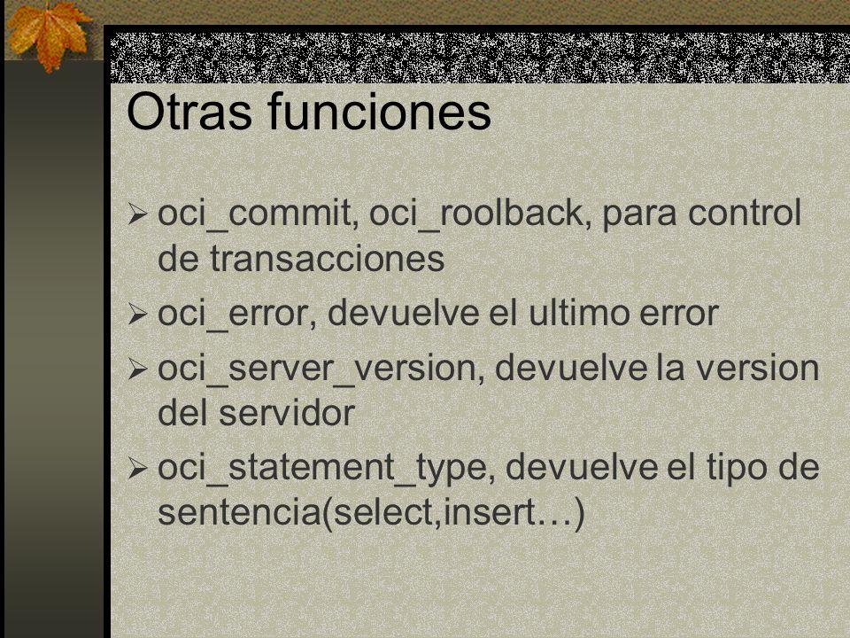 Otras funciones oci_commit, oci_roolback, para control de transacciones. oci_error, devuelve el ultimo error.