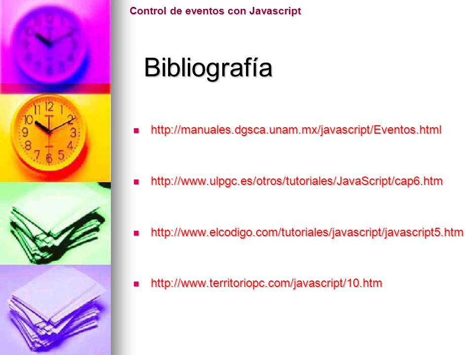 Bibliografía http://manuales.dgsca.unam.mx/javascript/Eventos.html