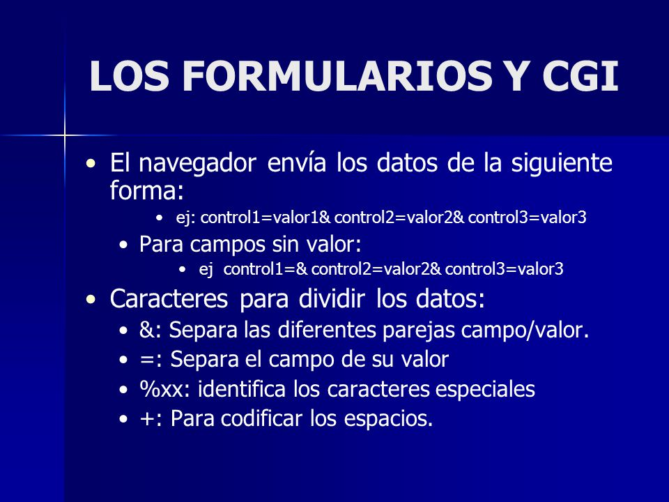 LOS FORMULARIOS Y CGI El navegador envía los datos de la siguiente forma: ej: control1=valor1& control2=valor2& control3=valor3.