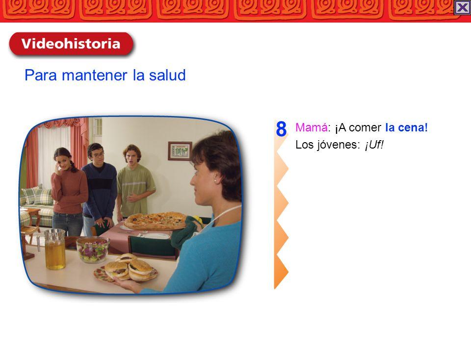 Para mantener la salud 8 Mamá: ¡A comer la cena! Los jóvenes: ¡Uf!