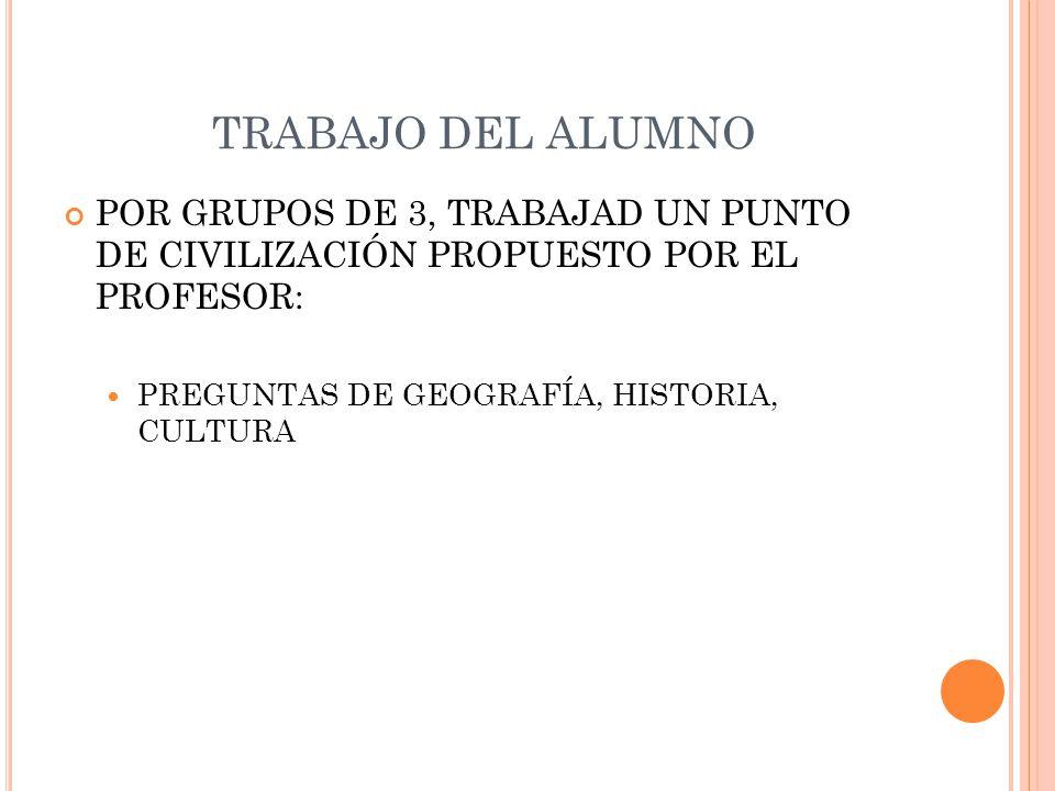 TRABAJO DEL ALUMNO POR GRUPOS DE 3, TRABAJAD UN PUNTO DE CIVILIZACIÓN PROPUESTO POR EL PROFESOR: PREGUNTAS DE GEOGRAFÍA, HISTORIA, CULTURA.