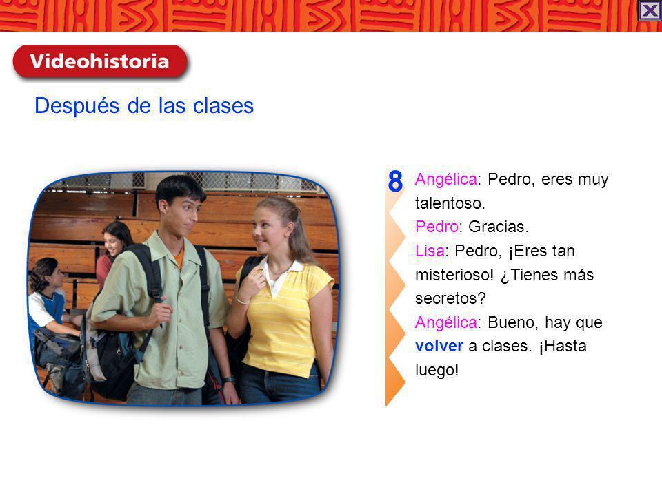 8 Después de las clases Angélica: Pedro, eres muy talentoso.