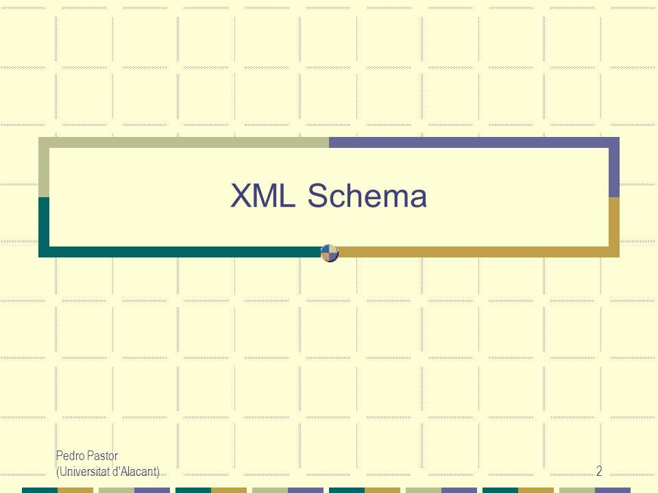 XML Schema Pedro Pastor (Universitat d Alacant)