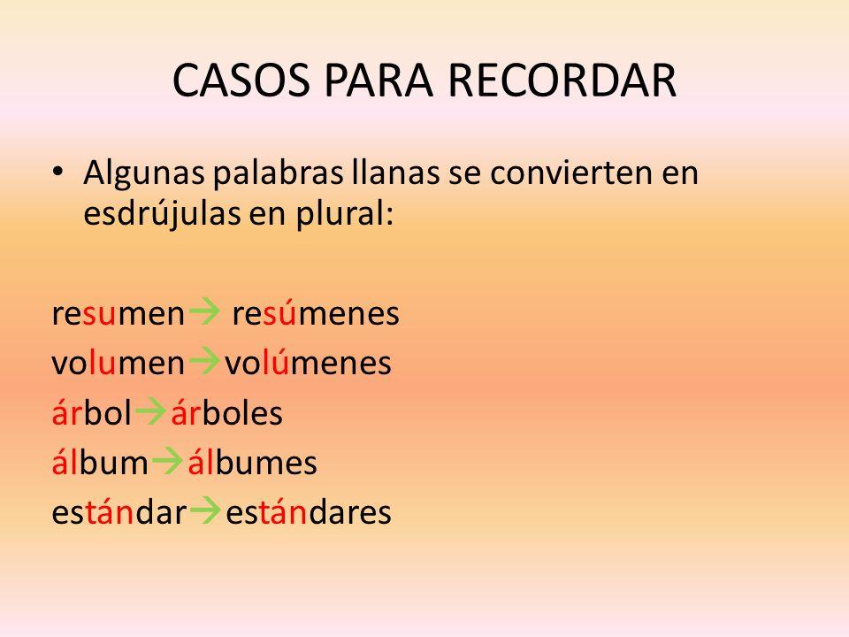 CASOS PARA RECORDARAlgunas palabras llanas se convierten en esdrújulas en plural: resumen resúmenes.