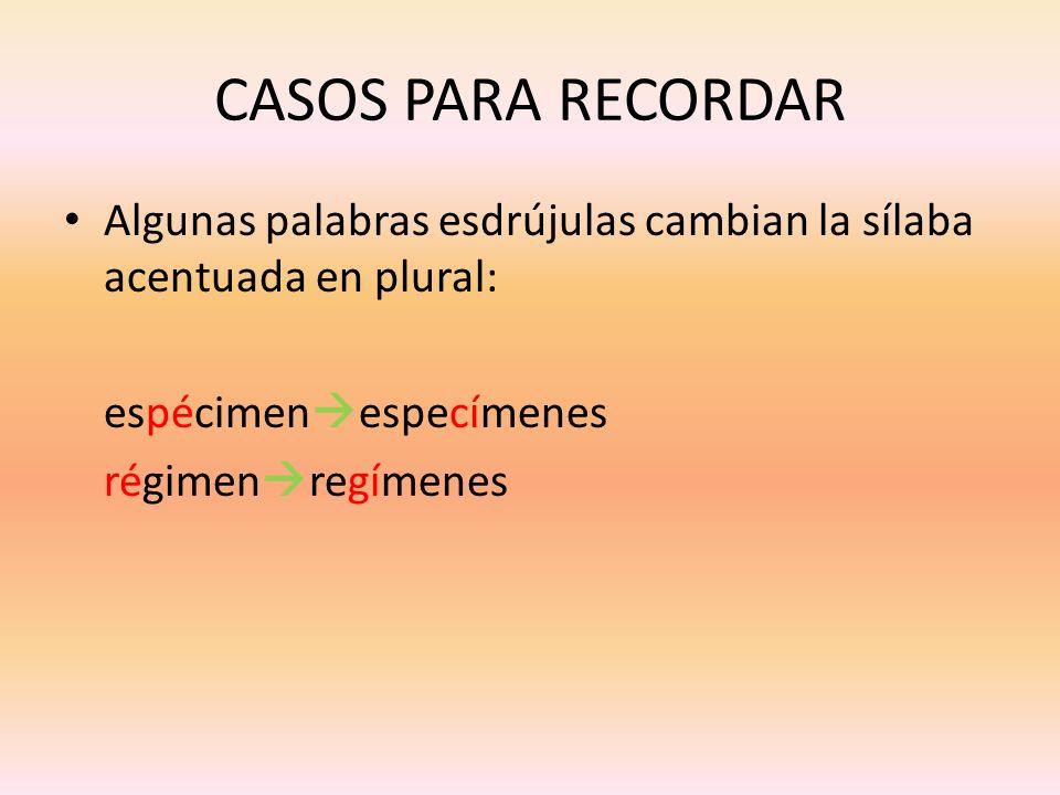CASOS PARA RECORDARAlgunas palabras esdrújulas cambian la sílaba acentuada en plural: espécimenespecímenes.