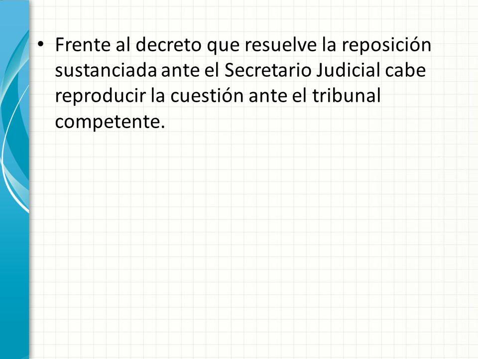 Frente al decreto que resuelve la reposición sustanciada ante el Secretario Judicial cabe reproducir la cuestión ante el tribunal competente.
