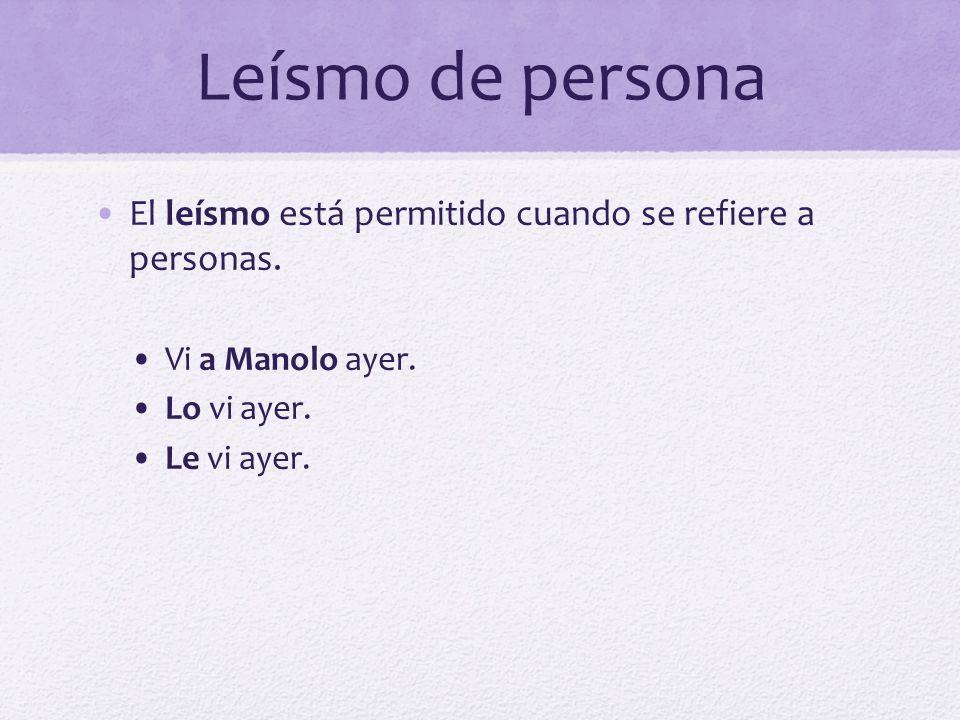 Leísmo de persona El leísmo está permitido cuando se refiere a personas. Vi a Manolo ayer. Lo vi ayer.