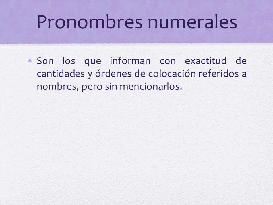 Pronombres numerales Son los que informan con exactitud de cantidades y órdenes de colocación referidos a nombres, pero sin mencionarlos.