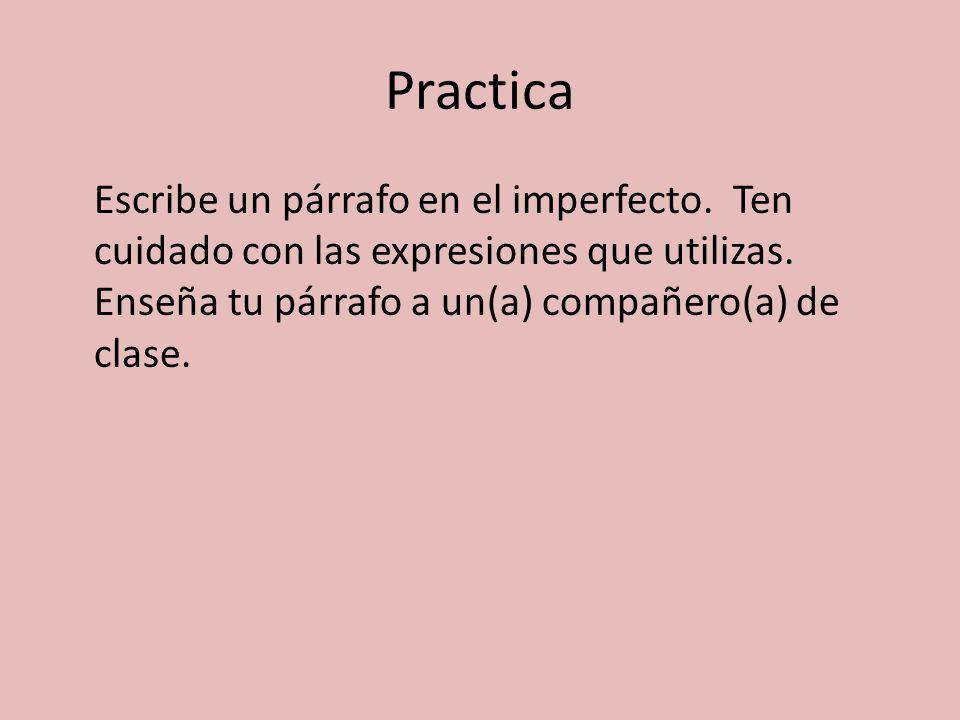 Practica Escribe un párrafo en el imperfecto. Ten cuidado con las expresiones que utilizas.