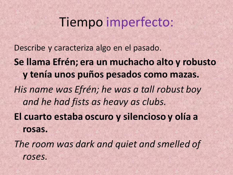 Tiempo imperfecto: Describe y caracteriza algo en el pasado. Se llama Efrén; era un muchacho alto y robusto y tenía unos puños pesados como mazas.