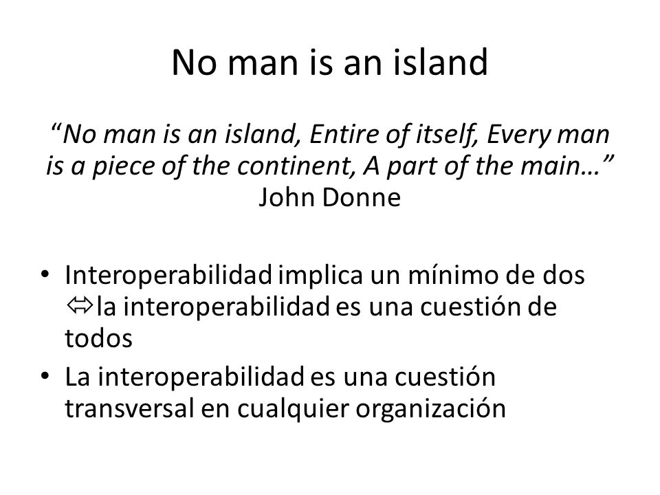 No man is an island No man is an island, Entire of itself, Every man is a piece of the continent, A part of the main… John Donne.