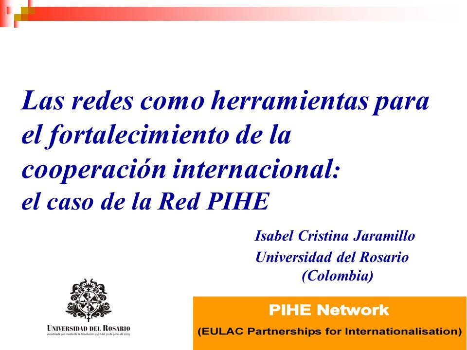 Las redes como herramientas para el fortalecimiento de la cooperación internacional: el caso de la Red PIHE Isabel Cristina Jaramillo Universidad del Rosario (Colombia)
