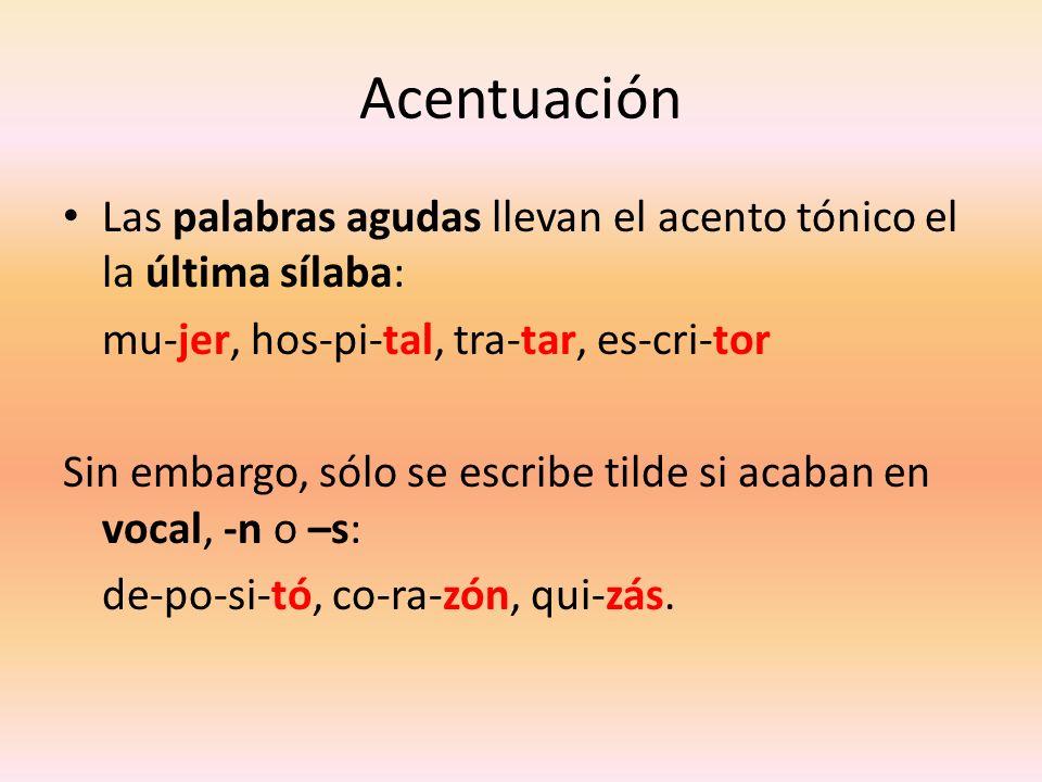 Acentuación Las palabras agudas llevan el acento tónico el la última sílaba: mu-jer, hos-pi-tal, tra-tar, es-cri-tor.