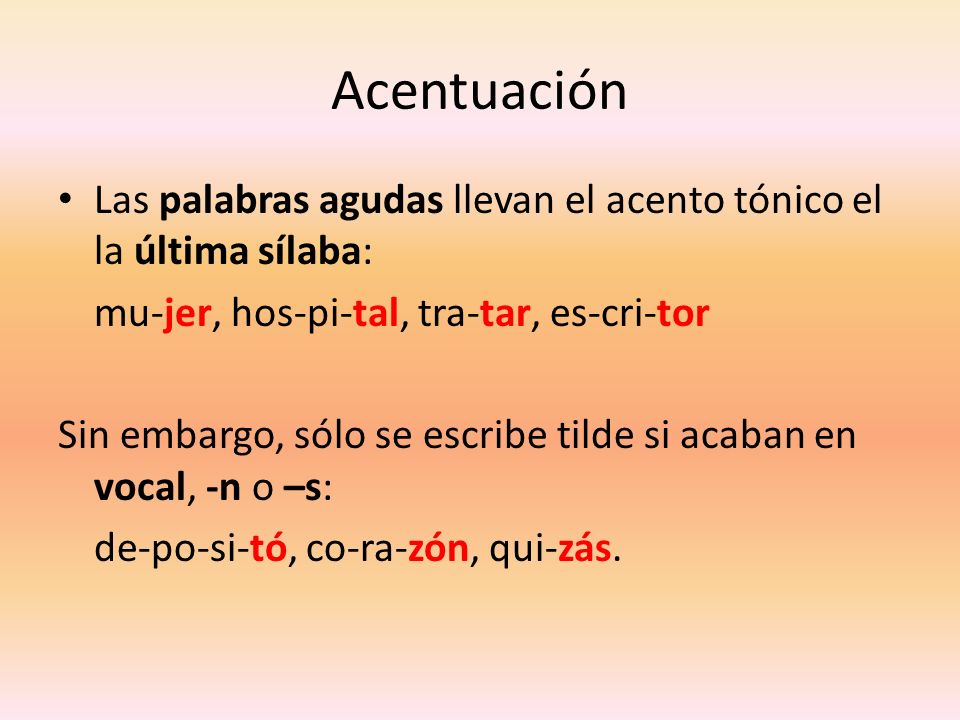 AcentuaciónLas palabras agudas llevan el acento tónico el la última sílaba: mu-jer, hos-pi-tal, tra-tar, es-cri-tor.