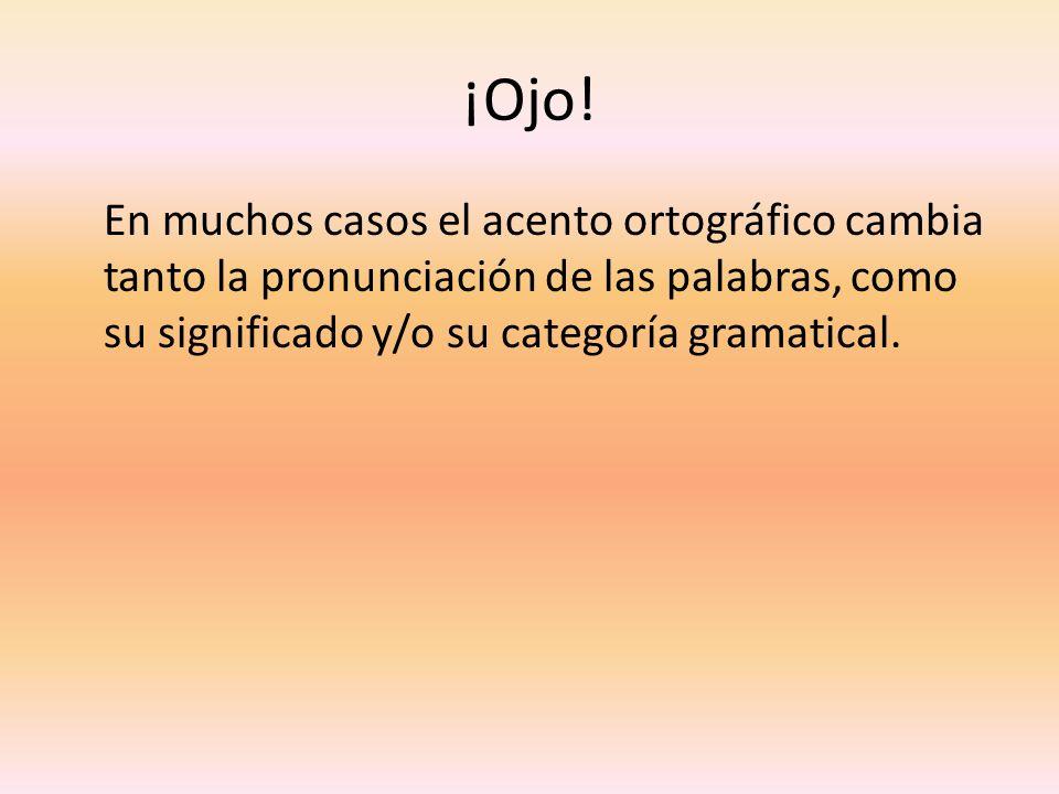 ¡Ojo!En muchos casos el acento ortográfico cambia tanto la pronunciación de las palabras, como su significado y/o su categoría gramatical.