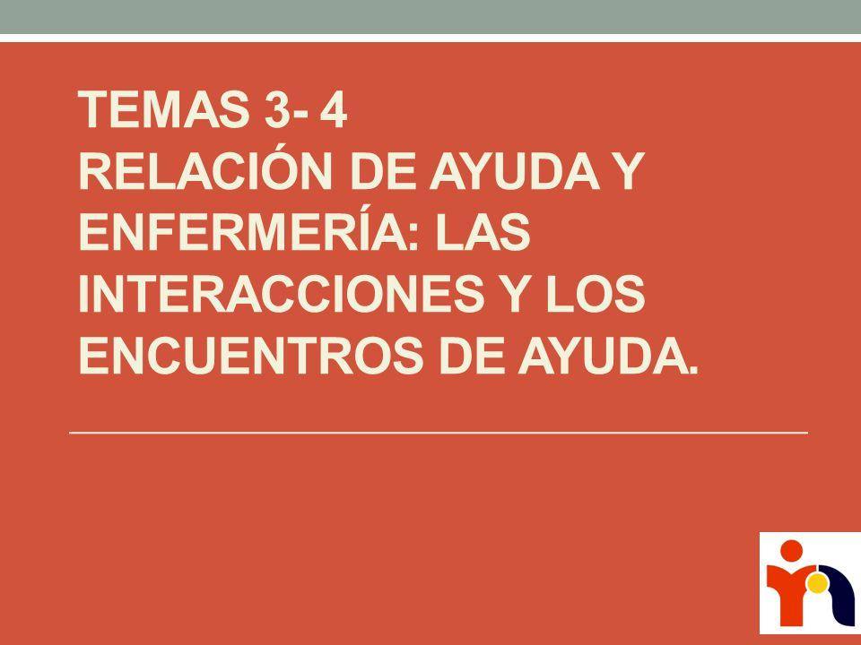 Temas 3- 4 Relación de Ayuda y Enfermería: Las interacciones y los encuentros de ayuda.