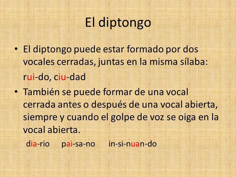 El diptongo El diptongo puede estar formado por dos vocales cerradas, juntas en la misma sílaba: rui-do, ciu-dad.