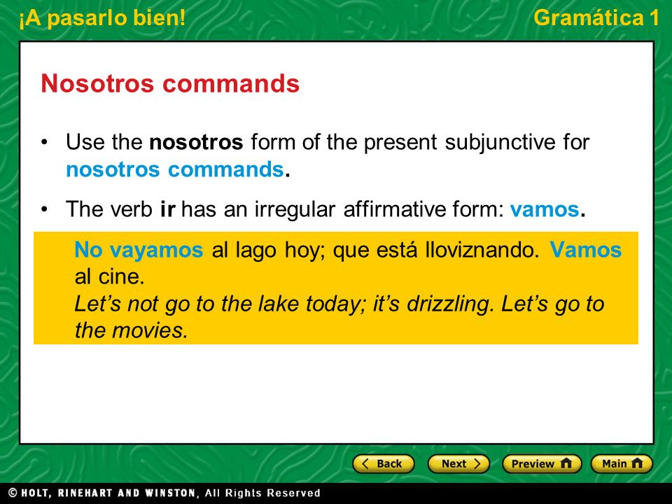 Nosotros commandsUse the nosotros form of the present subjunctive for nosotros commands. The verb ir has an irregular affirmative form: vamos.