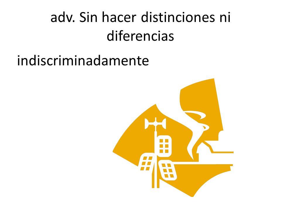 adv. Sin hacer distinciones ni diferencias