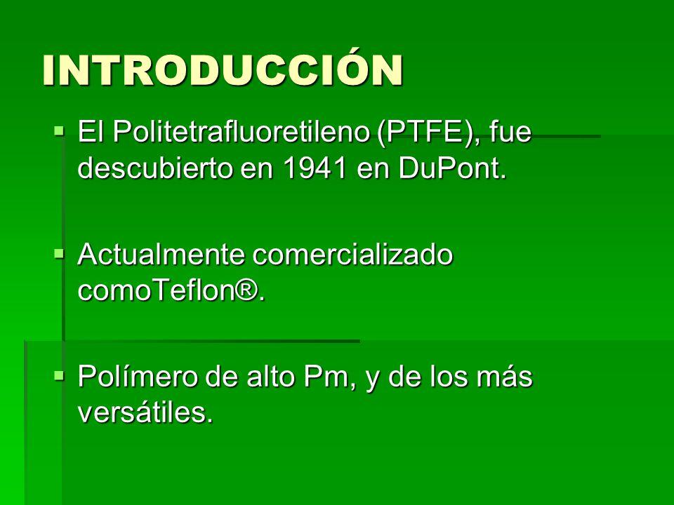 INTRODUCCIÓN El Politetrafluoretileno (PTFE), fue descubierto en 1941 en DuPont. Actualmente comercializado comoTeflon®.