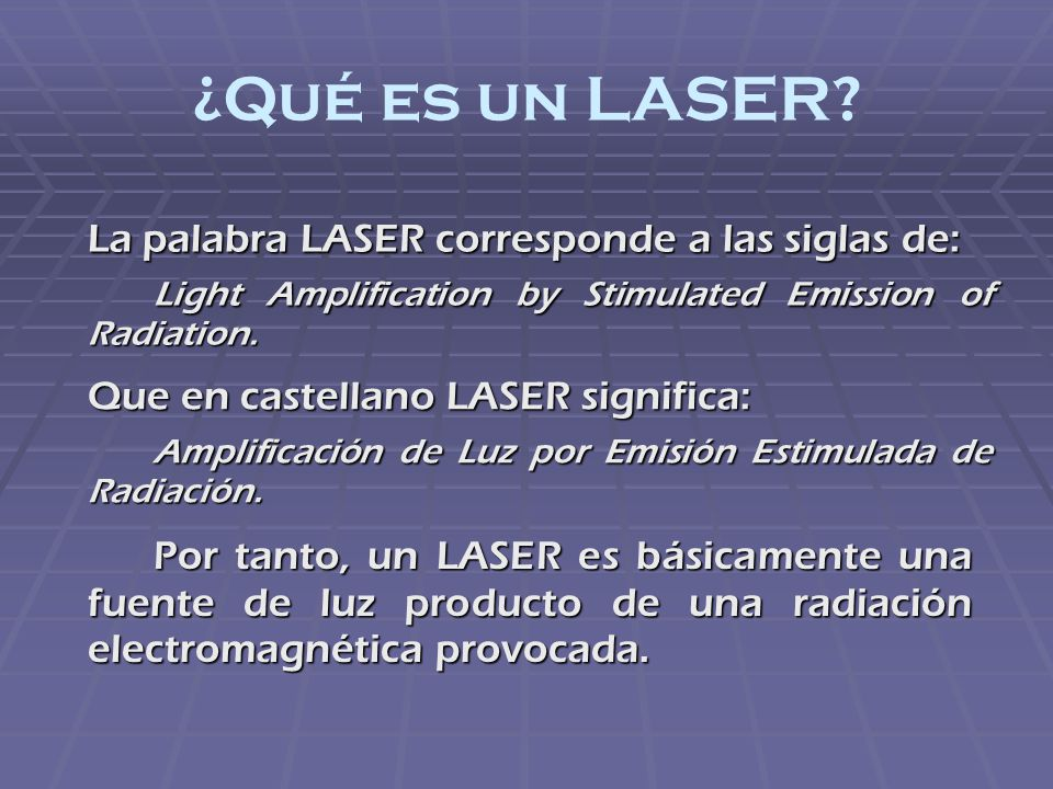 ¿Qué es un LASER La palabra LASER corresponde a las siglas de: Light Amplification by Stimulated Emission of Radiation.
